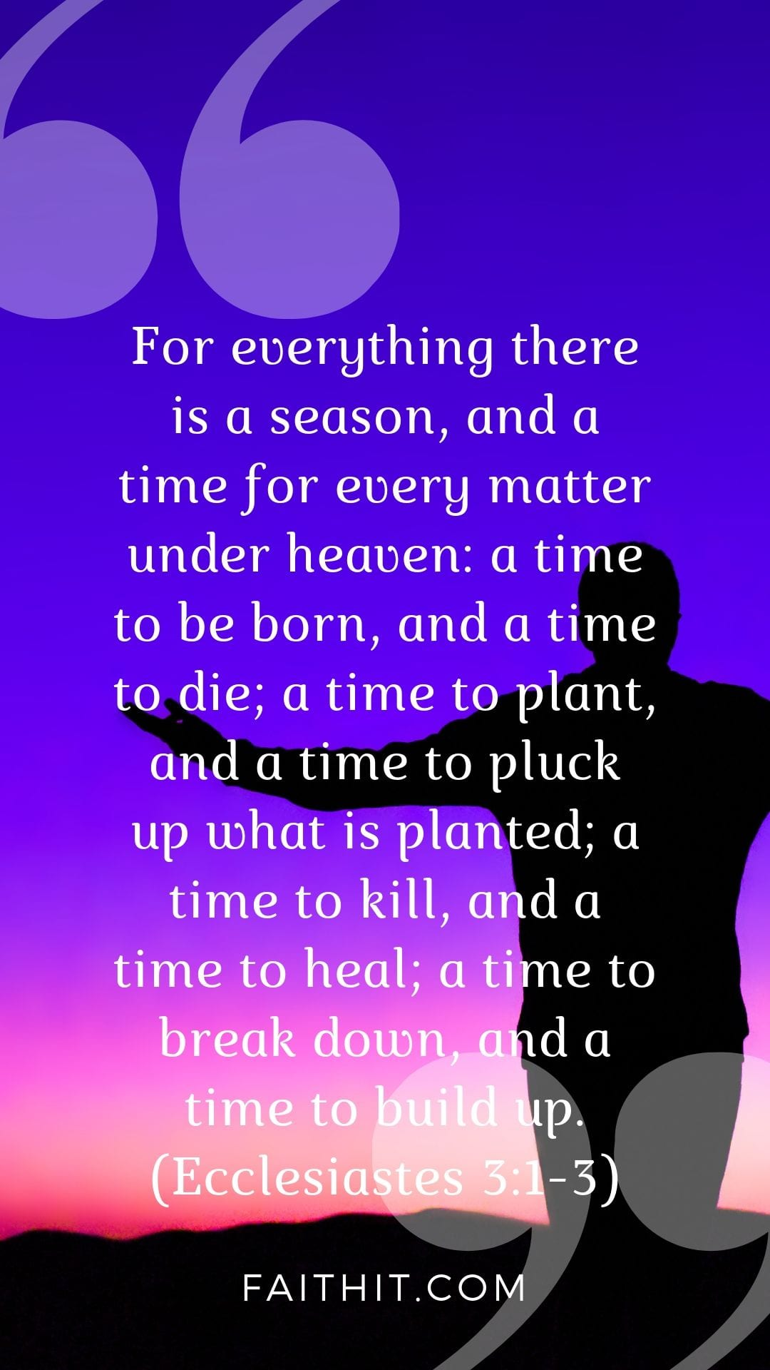 For everything there is a season, and a time for every matter under heaven: a time to be born, and a time to die; a time to plant, and a time to pluck up what is planted; a time to kill, and a time to heal; a time to break down, and a time to build up. (Ecclesiastes 3:1-3)