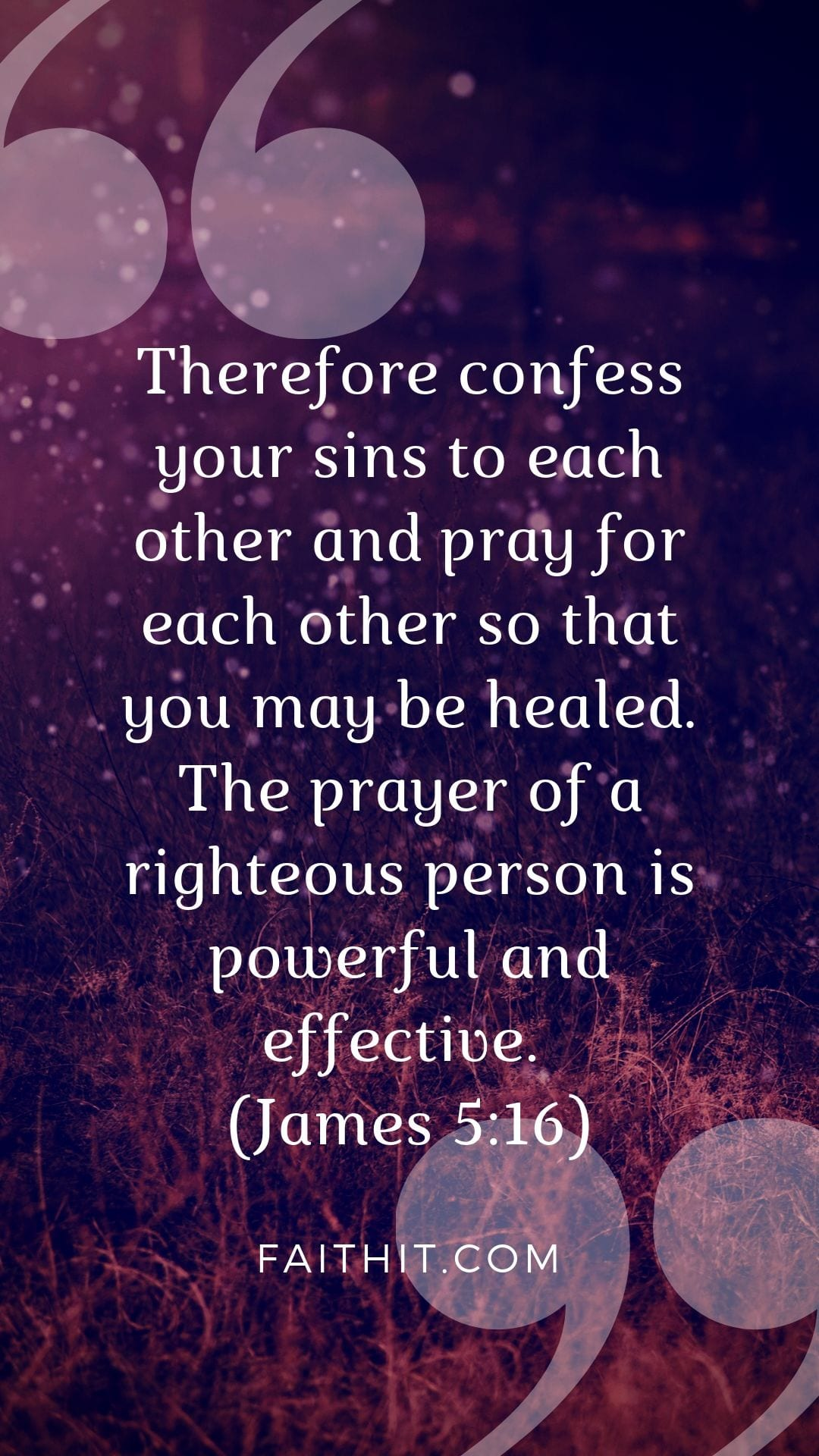 Therefore confess your sins to each other and pray for each other so that you may be healed. The prayer of a righteous person is powerful and effective. (James 5:16)