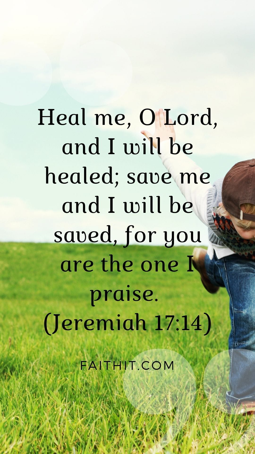 Heal me, O Lord, and I will be healed; save me and I will be saved, for you are the one I praise. (Jeremiah 17:14)